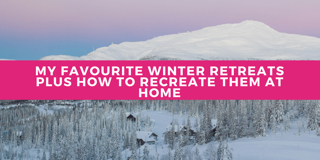 My Favourite Winter Retreats and how to recreate them at home